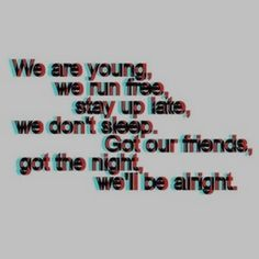 We are young, we run free, we don't sleep. Got our friends, got the night, we'll be alright. The Words, Mood Quotes, Life Quotes, Party Quotes, Def Not, My Sun And Stars, We Are Young, Favim, Lyric Quotes
