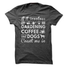 Love Gardening, Coffee and Dogs - If it involves gardening, coffee and dogs, count me in (Dog Tshirts)