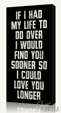 If I had my life to do over I would find you sooner so I could love you longer