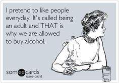 """I pretend to like people everyday. It's called being an adult and THAT is why we are allowed to buy alcohol."""