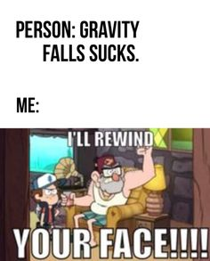 My friend said that HER friend said that... Get ready... SPONGEBOB was almost as annoying as GRAVITY FALLS! SHE SHOULD BE BANISHED FROM THIS PLANET!