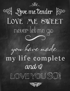 Love me tender, love me sweet, never let me go. You have made my life complete and I love you so - Love me Tender - Elvis