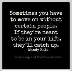 Sometimes you need to move on without certain people. If they're meant to be in your life, they will catch up.