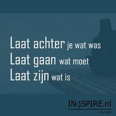 """We hebben weer een inspirerende spreuk zelf bedacht: """"Laat achter je wat was, laat gaan wat moet en laat zijn wat is"""" ~ Inge Ingspire.nl Laat achter je wat was Dingen loslaten is vaak..."""