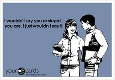 I wouldn't say you're stupid......