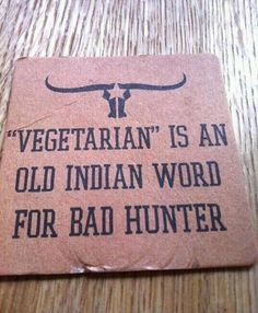 """""""Vegetarian"""" is an old indian word for bad hunter.  Napa Valley"""