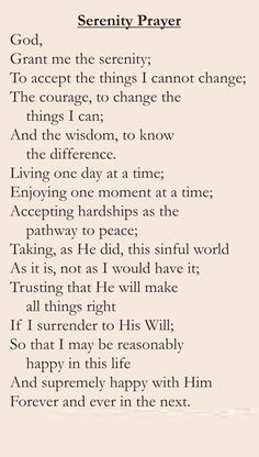 The Serenity Prayer.. this is an awesome prayer for every walks of life, everyday we need this reminder.