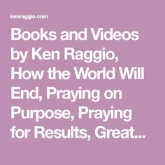 Books and Videos by Ken Raggio, How the World Will End, Praying on Purpose, Praying for Results, Greatest Doctrines in the Bible, Treasures of Darkness