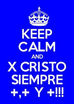 KEEP CALM AND X CRISTO SIEMPRE +,+ Y +!!!