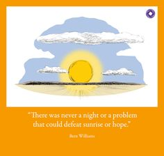 """""""There was never a night or a problem  that could defeat sunrise or hope."""" Bern Williams"""