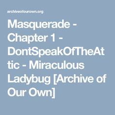 Masquerade - Chapter 1 - DontSpeakOfTheAttic - Miraculous Ladybug [Archive of Our Own]