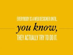 Everybody is a web designer until, you know, they actually try to do it.