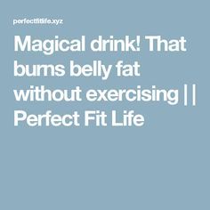 Magical drink! That burns belly fat without exercising | | Perfect Fit Life