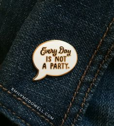 Every Day Is Not A Party Pin - $10.00  http://emilymcdowell.com/collections/enamel-pins/products/everyday-is-not-a-party-enamel-pin
