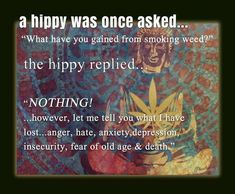 Cannabis Positive Quotes-A hippy was once asked.What have you gained from smoking weed Positive Quotes-A hippy was once asked.What have you gained from smoking weed? Stoner Quotes, Weed Humor, Life Quotes, Wisdom Quotes, 420 Quotes, Qoutes, 420 Memes, Medical Marijuana, Herbs