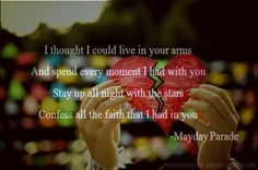 I thought I could live in your arms and spend every moment I had with you. Stay up all night with the stars, confess all the faith that I had in you - Mayday Parade