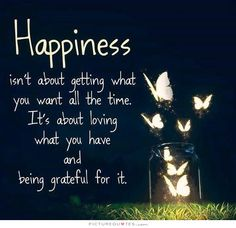 Happiness isn't about getting what you want all the time. it's about loving what you have and being grateful for it. Picture Quotes.