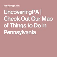 UncoveringPA |   Check Out Our Map of Things to Do in Pennsylvania