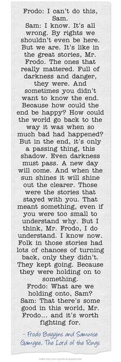 Lord Of The Rings Frodo: What are we holding onto, Sam? Sam: That there's some good in this world, Mr. Frodo…and it's worth fighting for. Jrr Tolkien, Tolkien Quotes, Gandalf Quotes, Hobbit Quotes, Literary Quotes, Great Quotes, Quotes To Live By, Inspirational Quotes, Motivational