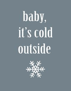Baby, it's cold outside :]