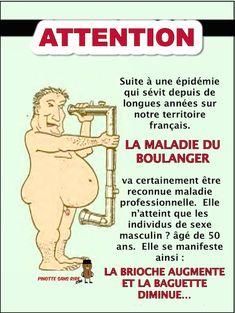 Attention suite à une épidémie Suite à une épidémie qui sévit depuis de longues années sur notre territoire français. LA MALADIE DU BOULANGER va certainement être reconnue maladie professionnelle. Elle n'atteint que les individus de sexe masculin ? âgé de 50 ans. Elle se manifeste ainsi : LA BRI