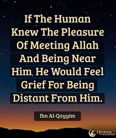 If the human knew the pleasure of meeting Allah and being near Him, he would feel grief for being distant from Him. - Ibn Al-Qayyim