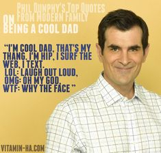 """Phil Dunphy's Top Quotes from Modern Family. On Being a Cool Dad. """"I'm a cool dad, that's my thang, I'm hip, I surf the web, I text. LOL: Laugh out loud, OMG: Oh my god, WTF: Why the face"""""""