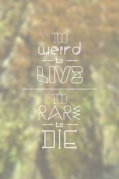 Too weird to live...