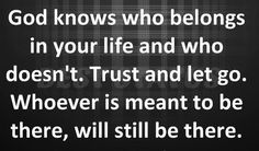 God Knows who Belongs in Your Life and who doesn't. Trust and let go. Whoever is meant to Be there, will still be there .