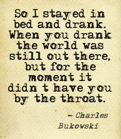 """""""Frankly, I was horrified by life, at what a man had to do simply in order to eat, sleep, and keep himself clothed. So I stayed in bed and drank. When you drank the world was still out there, but for the moment it didn't have you by the throat."""" Charles Bukowski #quote #bukowski"""