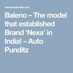 Baleno – The model that established Brand 'Nexa' in India! Automobile Industry, Articles, The Unit, India, Model, Goa India, Scale Model, Models, Indie