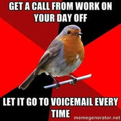 get a call from work on your day off let it go to voicemail every time   Retail Robin
