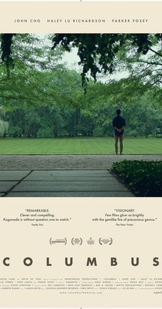 Directed by Kogonada.  With John Cho, Haley Lu Richardson, Parker Posey, Erin Allegretti. A Korean-born man finds himself stuck in Columbus, Indiana, where his architect father is in a coma. The man meets a young woman who wants to stay in Columbus with her mother, a recovering addict, instead of pursuing her own dreams.