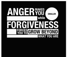 quotes about forgiveness | Anger makes you smaller while forgiveness forces you to grow beyond ...
