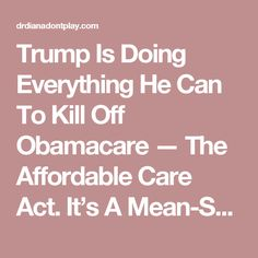 Trump Is Doing Everything He Can To Kill Off Obamacare — The Affordable Care Act.  It's A Mean-Spirited Plan Where Trump's Budget Intentionally Cuts Cost Sharing. | DR. DIANA DON'T PLAY