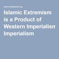 Islamic Extremism is a Product of Western Imperialism