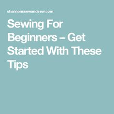 Sewing For Beginners – Get Started With These Tips