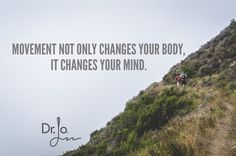 Movement not only changes your body, it changes your mind