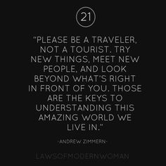 Be a traveler, not a tourist. Try new things, meet new people, and look beyond what's right in front of you. Those are the keys to understanding this amazing world we live in. -Andrew Zimmern