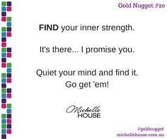 Find your inner strength. It's there... I promise you. Quiet your mind and find it. Go get 'em!