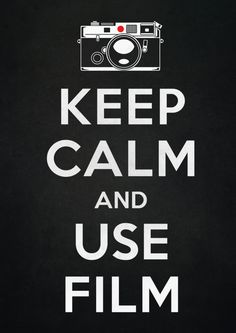 Keep Calm and Use Film