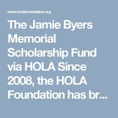 The Jamie Byers Memorial Scholarship Fund via HOLA Since 2008, the HOLA Foundation has broadened its mission to provide integrated and sustainable health care solutions for developing countries in Latin America. HOLA continues to create acute care clinics and promote community health, but has expanded to provide veterinary care and various public health services. A Nonprofit group providing healthcare and vet care to Nicaragua.  http://www.holafoundation.org/jamie-byers/