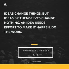 6. Ideas change things. But ideas by themselves change nothing. An idea needs effort to make it happen. Do the work.     #quote #inspire #inspiration #qotd #quotes #entrepreneur #success #change #motivation #wisdom #workhard #work #motivational #passion