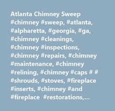 Atlanta Chimney Sweep #chimney #sweep, #atlanta, #alpharetta, #georgia, #ga, #chimney #cleanings, #chimney #inspections, #chimney #repairs, #chimney #maintenance, #chimney #relining, #chimney #caps # # #shrouds, #stoves, #fireplace #inserts, #chimney #and #fireplace #restorations, #chimney #rebuilds, #alpharetta, #roswell, #duluth, #lawrenceville, #norcross, #woodstock, #marietta, #cumming, #kennesaw, #buford, #smyrna…