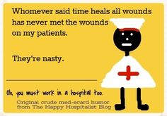 Whomever said time heals all wounds has never met the wounds on my patients.  They're nasty nursing ecard humor photo.