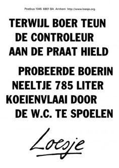Terwijl boer Teun de controleur aan de praat hield probeerde boerin Neeltje 785 liter koeienvlaai door de w.c. te spoelen........