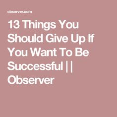 13 Things You Should Give Up If You Want To Be Successful      Observer