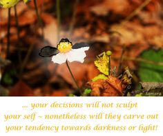 ... your #decisions will not sculpt your self ~ nonetheless will they carve out your tendency towards #darkness or #light!