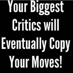 FACT! People who have a lot to say about you will copy your EVERY move. This is where POSERS/POSEURS come from.