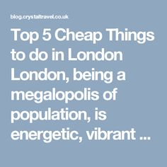 Top 5 Cheap Things to do in London London, being a megalopolis of population, is energetic, vibrant and multicultural which also holds a plenty of cheap and free things to do in London over a weekend with family or folks. Keep reading down to explore… BLOG.CRYSTALTRAVEL.CO.UK